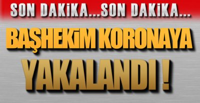 BAŞHEKİM KORONAYA YAKALANDI !.