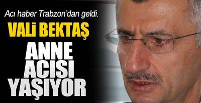 VALİ BEKTAŞ'IN ANNE ACISI !.