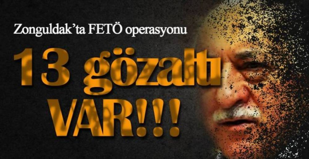13 KİŞİ GÖZALTINDA !.