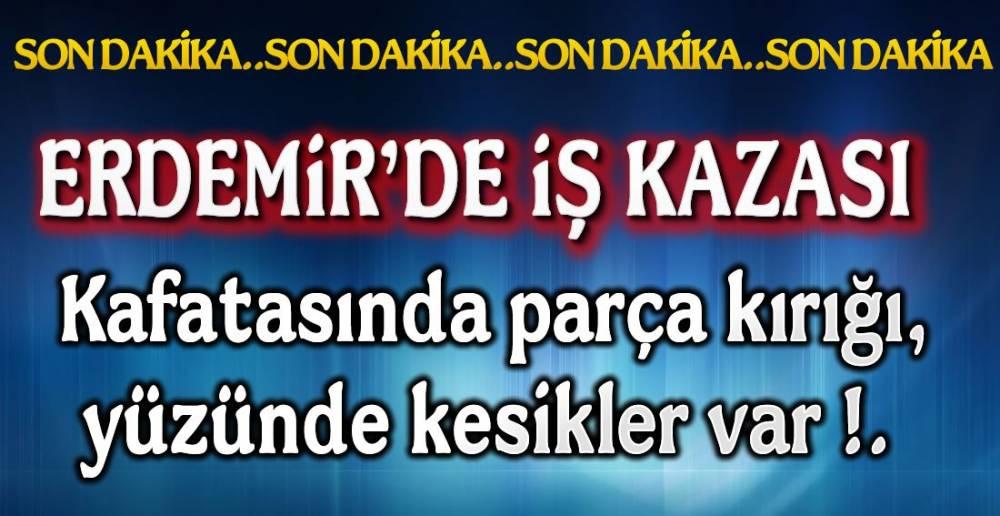 ERDEMİR'DE İŞ KAZASI !.