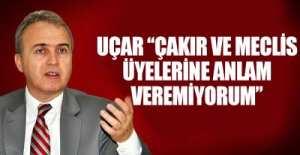 UÇAR 'ÇAKIR VE MECLİS ÜYELERİNE ANLAM VEREMİYORUM'