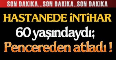 TEDAVİ GÖRÜYORDU, İNTİHAR ETTİ !.