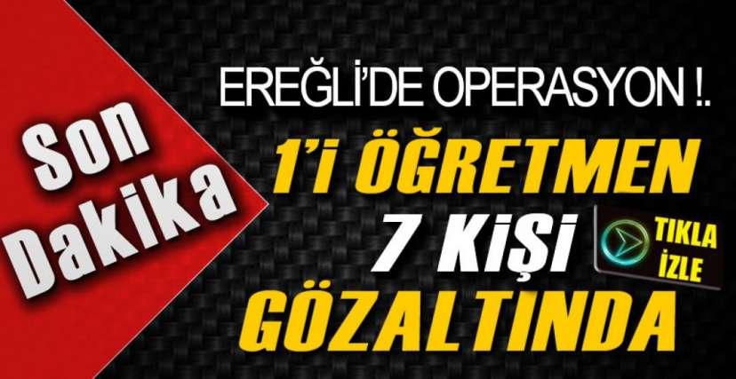 EREĞLİ'DE 7 GÖZALTI !.