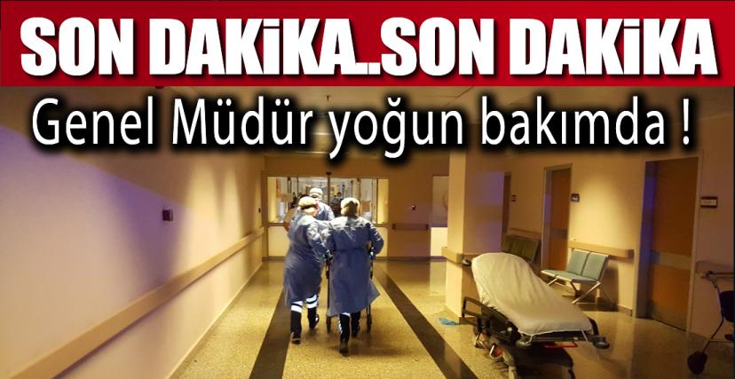 GENEL MÜDÜR YOĞUN BAKIMDA !.