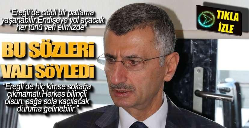 """VALİ KONUŞTU; """"EREĞLİ'DE PATLAMA YAŞANABİLİR"""""""