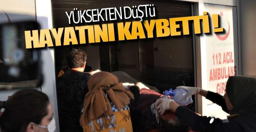 YÜKSEKTEN DÜŞTÜ, HAYATINI KAYBETTİ !.